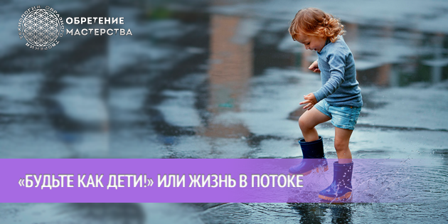 «Будьте как дети!» или жизнь в потоке