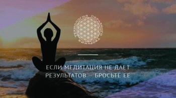 Если медитация не дает результатов — бросьте ее